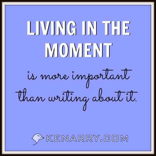 Living in the moment is more important than writing about it.
